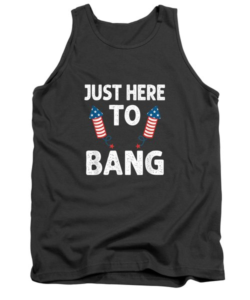 Just Here To Bang 4th Of July Funny Firework Fourth July T-shirt Tank Top