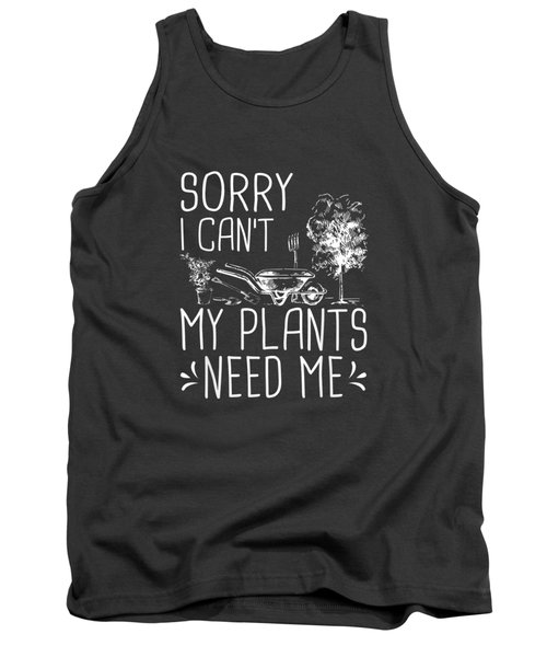 Sorry I Can't My Plants Need Me Funny Gardening Gift T-shirt Tank Top