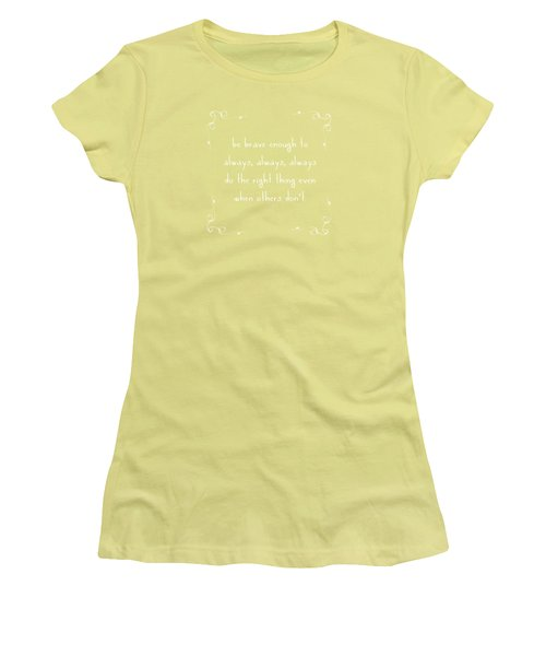 Be Brave Enough To Do The Right Thing Women's T-Shirt (Junior Cut) by Liesl Marelli