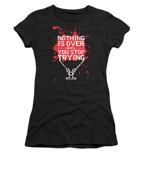 Nothing Is Over Until You Stop Trying Gym Motivational Quotes Poster Women's T-Shirt