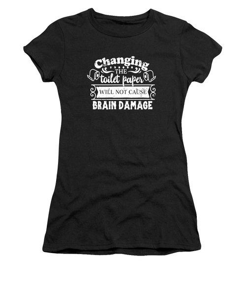 Changing The Toilet Paper Won't Cause Brain Damage Women's T-Shirt