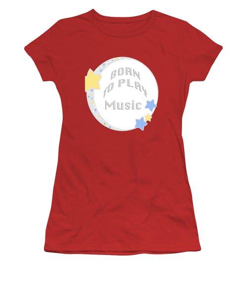 Music Born To Play Music 5671.02 Women's T-Shirt (Junior Cut) by M K  Miller