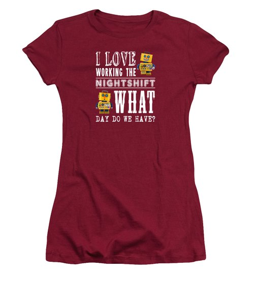 I Love Working The Nightshift - What Day Do We Have Women's T-Shirt (Junior Cut) by Carsten Reisinger