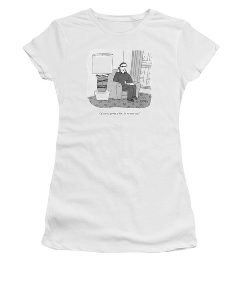 Of Course I Got Rid Of Him...in My Own Way Women's T-Shirt
