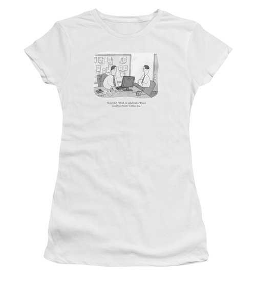 Sometimes I Think The Collaborative Process Women's T-Shirt