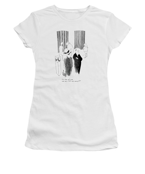 Is That All You Can Say - 'it's Not Messy'? Women's T-Shirt