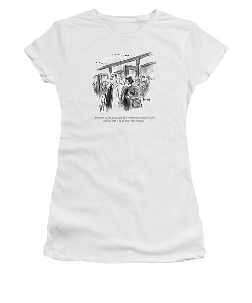 It Wasn't As Bad As All That.  You're Just Mad Women's T-Shirt