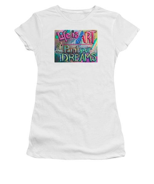 Life Is Art Paint Your Dreams Women's T-Shirt
