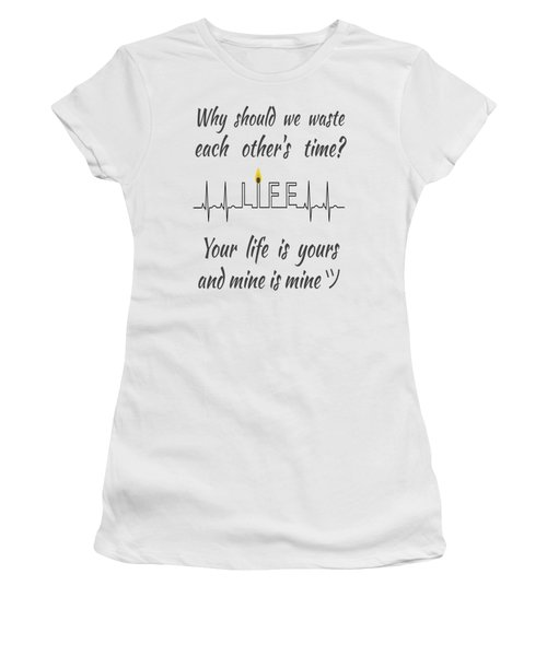 Why Should We Waste Each Others Time Your Life Is Yours And Mine Is Mine Women's T-Shirt