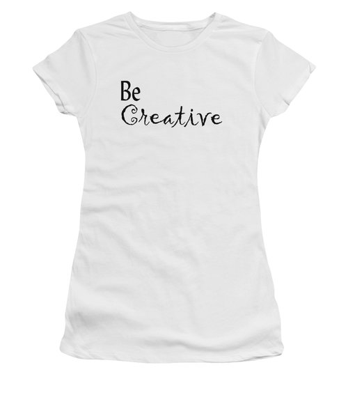 Be Creative Women's T-Shirt (Junior Cut) by Kerri Mortenson