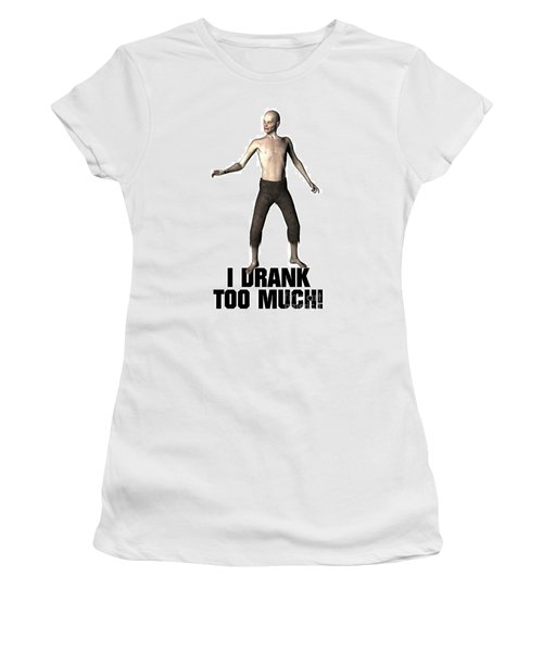 I Drank Too Much Women's T-Shirt (Junior Cut) by Esoterica Art Agency