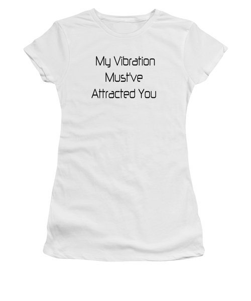 My Vibration Must've Attracted You - Vibes - Conscious Quotes - Flirty Quotes Women's T-Shirt