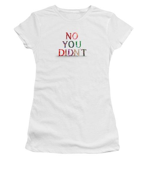 No You Didn't Women's T-Shirt