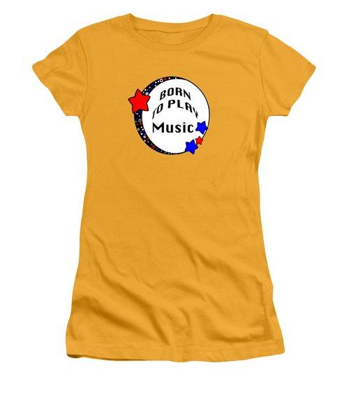 Music Born To Play Music 5670.02 Women's T-Shirt (Junior Cut) by M K  Miller