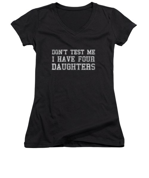 Women's V-Neck featuring the digital art Dont Test Me I Have Four Daughters by Flippin Sweet Gear