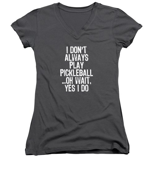 I Don't Always Play Pickleball Oh Wait Yes I Do Gift T-shirt Women's V-Neck