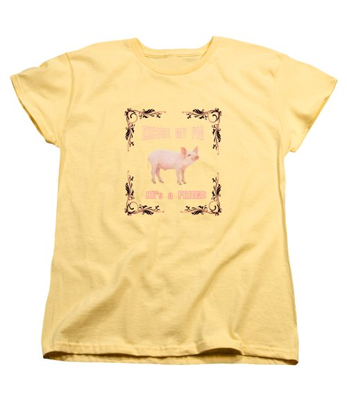 Excuse My Pig , Hes A Friend  Women's T-Shirt (Standard Cut) by Rob Hawkins