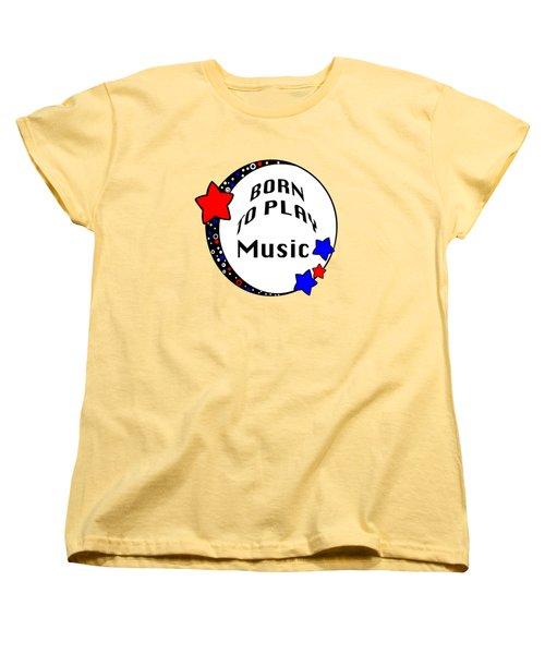Music Born To Play Music 5670.02 Women's T-Shirt (Standard Cut) by M K  Miller