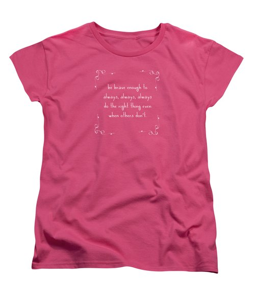 Be Brave Enough To Do The Right Thing Women's T-Shirt (Standard Cut) by Liesl Marelli