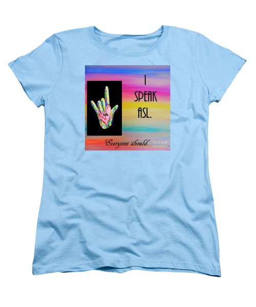 I Speak Asl Everyone Should Women's T-Shirt (Standard Cut) by Eloise Schneider
