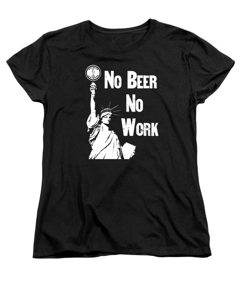 No Beer - No Work - Anti Prohibition Women's T-Shirt (Standard Cut) by War Is Hell Store