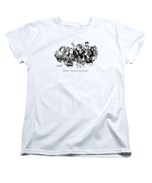 To Hillary - And Politicians Without Borders! Women's T-Shirt (Standard Cut) by William Hamilton