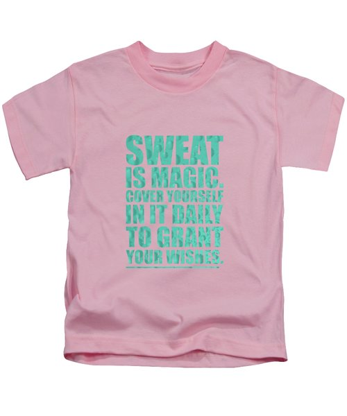Sweat Is Magic. Cover Yourself In It Daily To Grant Your Wishes Gym Motivational Quotes Poster Kids T-Shirt