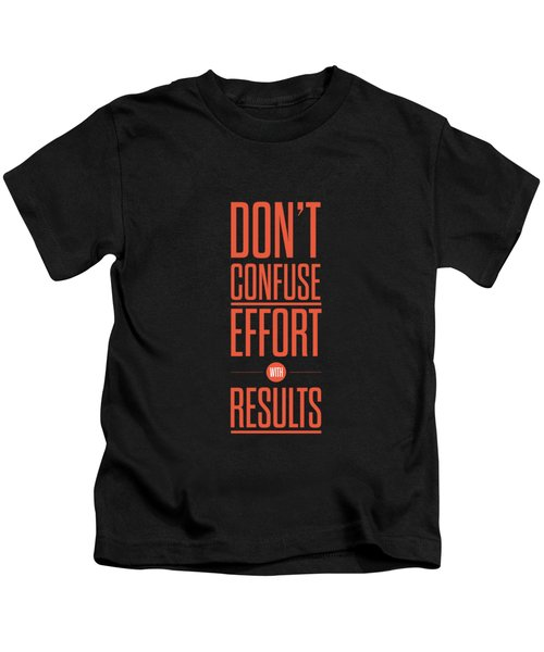 Dont Confuse Effort With Results Inspirational Quotes Poster Kids T-Shirt