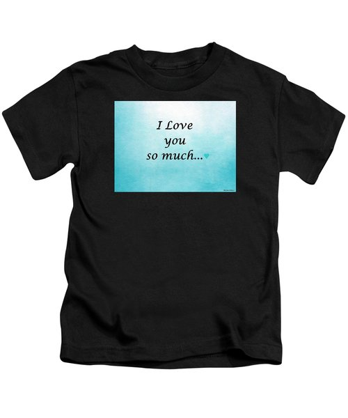 I Love You So Much Kids T-Shirt