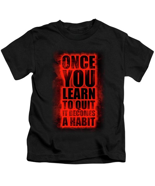 Once You Learn To Quit It Becomes A Habit Gym Motivational Quotes Poster Kids T-Shirt
