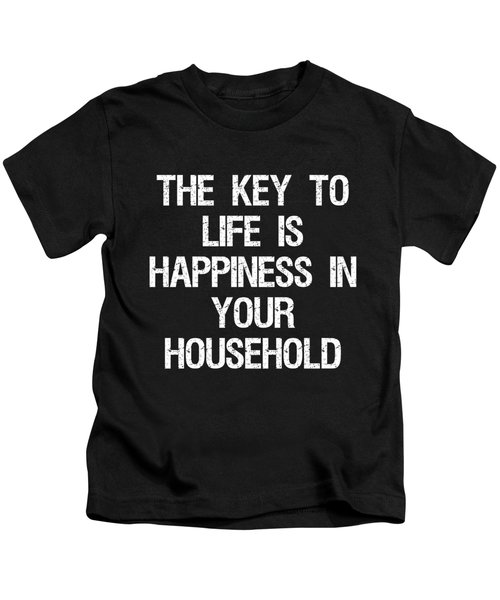 The Key To Life Is Happiness In Your Household Kids T-Shirt