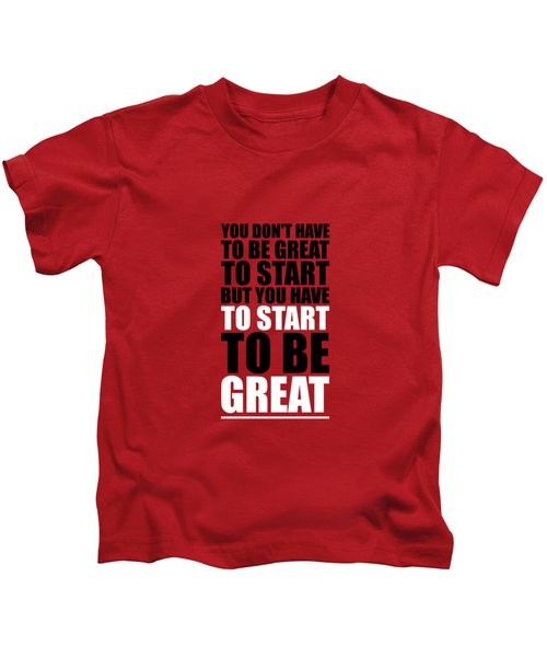 You Do Not Have To Be Great To Start But You Have To Start Gym Inspirational Quotes Poster Kids T-Shirt