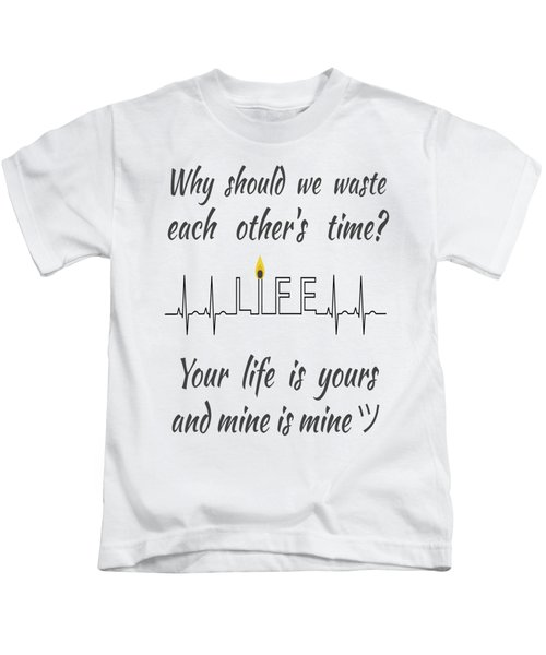 Why Should We Waste Each Others Time Your Life Is Yours And Mine Is Mine Kids T-Shirt