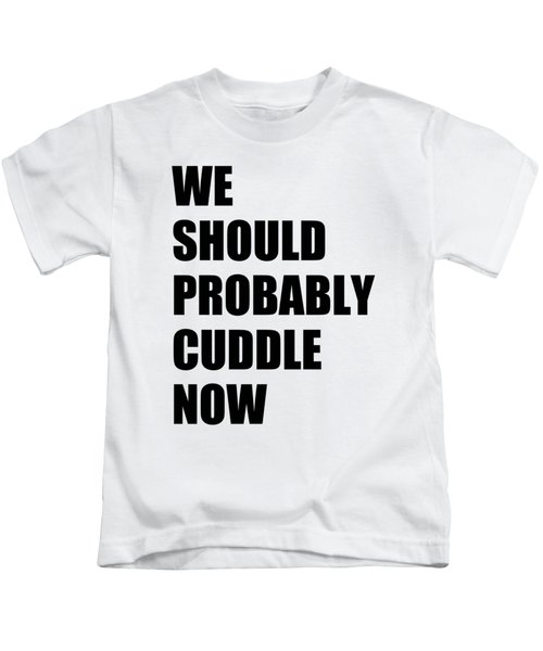 We Should Probably Cuddle Now Kids T-Shirt