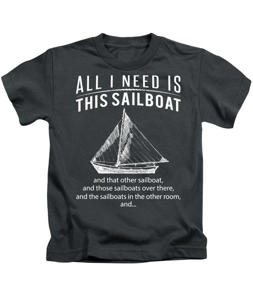 All I Need Is This Sailboat And That Other Sailboat And Those Sailboats Kids T-Shirt