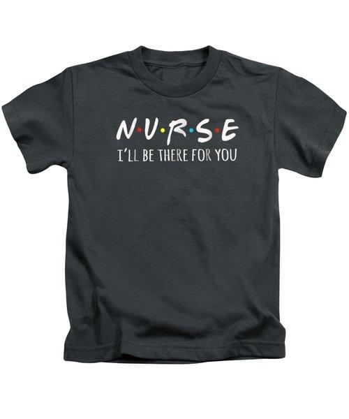 Nurses I'll Be There For You Tshirt Kids T-Shirt