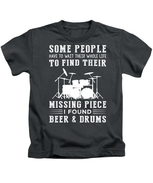 Some People Find Their Missing Piece I Found Drums And Beer Kids T-Shirt