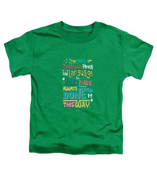 The Most Dangerous Phrase In The Language Is We Have Always Done It This Way Quotes Poster Toddler T-Shirt by Lab No 4