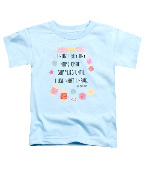 I Won't Buy Any More Craft Supplies Until I Use What I Have Toddler T-Shirt