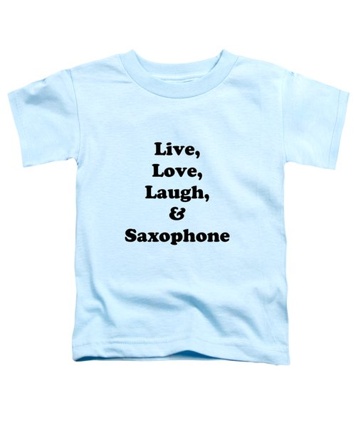 Live Love Laugh And Saxophone 5598.02 Toddler T-Shirt by M K  Miller
