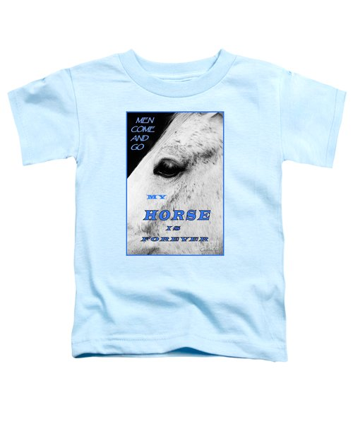 Men Come And Go - My Horse Is Forever Toddler T-Shirt