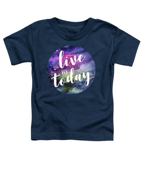 Live For Today Galaxy Watercolor Typography  Toddler T-Shirt