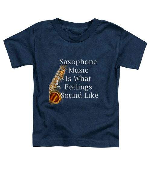Saxophone Is What Feelings Sound Like 5581.02 Toddler T-Shirt by M K  Miller