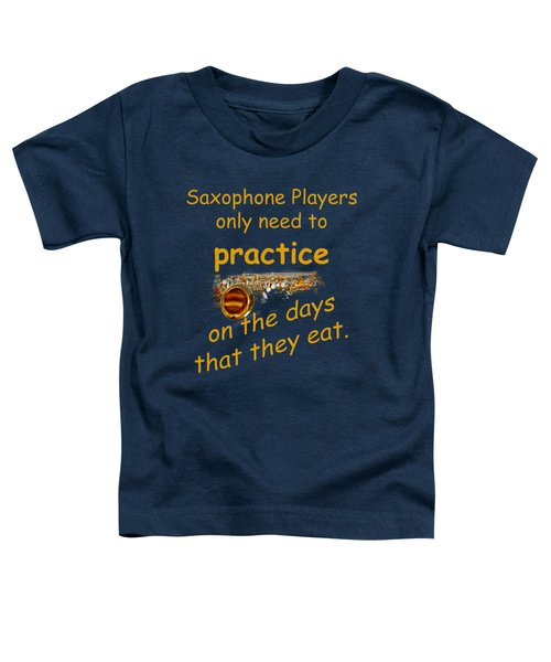Saxophones Practice When They Eat Toddler T-Shirt by M K  Miller