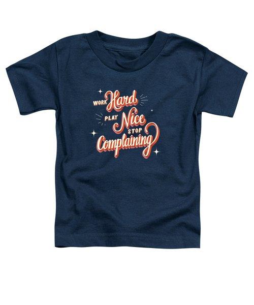 Work Hard Play Nice Stop Complaining Toddler T-Shirt