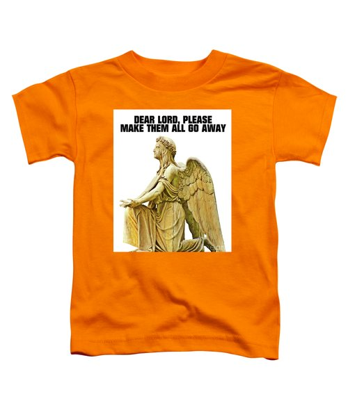 Dear Lord, Please Make Them All Go Away Toddler T-Shirt