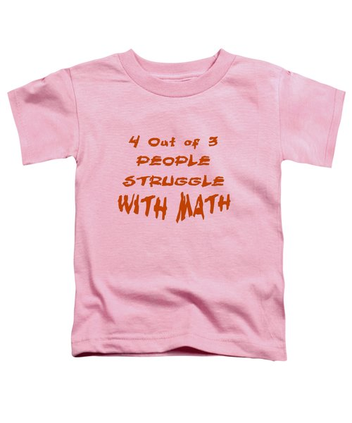 4 Out Of 3 People Struggle With Math 2002 Toddler T-Shirt