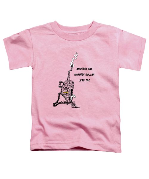 Another Day, Another Dollar, Less Tax Toddler T-Shirt by Kim Gauge