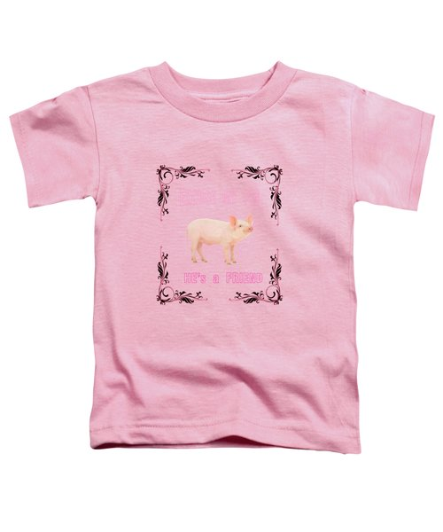 Excuse My Pig , Hes A Friend  Toddler T-Shirt by Rob Hawkins