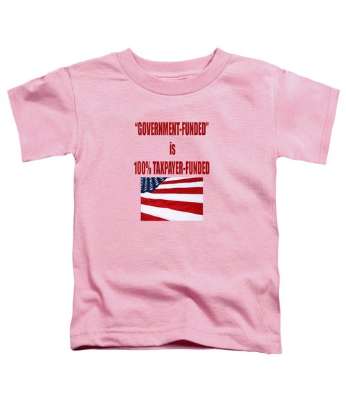 Government Funded Is Taxpayer Funded Toddler T-Shirt